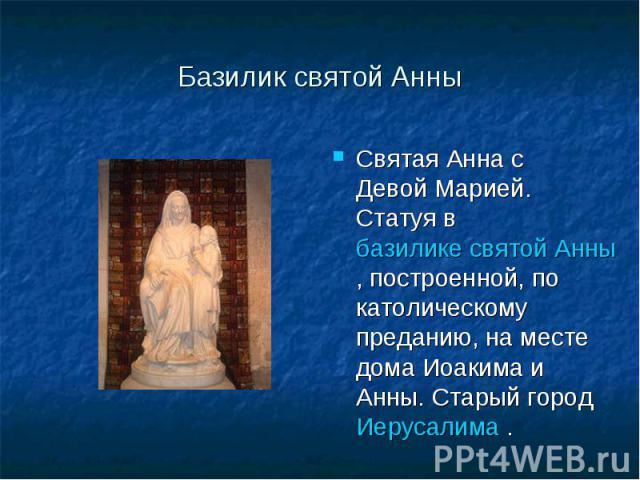 Базилик святой Анны Святая Анна с Девой Марией. Статуя в базилике святой Анны, построенной, по католическому преданию, на месте дома Иоакима и Анны. Старый город Иерусалима .
