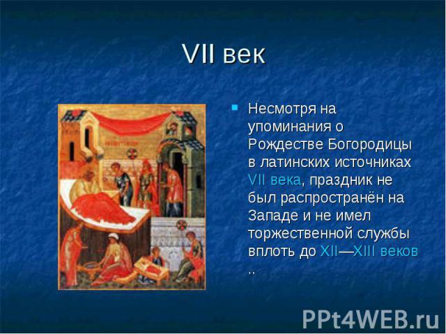 VIIвек Несмотря на упоминания о Рождестве Богородицы в латинских источниках VIIвека, праздник не был распространён на Западе и не имел торжественной службы вплоть до XII—XIIIвеков..