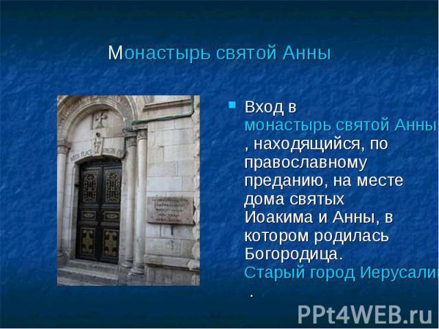 Монастырь святой Анны Вход в монастырь святой Анны, находящийся, по православному преданию, на месте дома святых Иоакима и Анны, в котором родилась Богородица. Старый город Иерусалима .