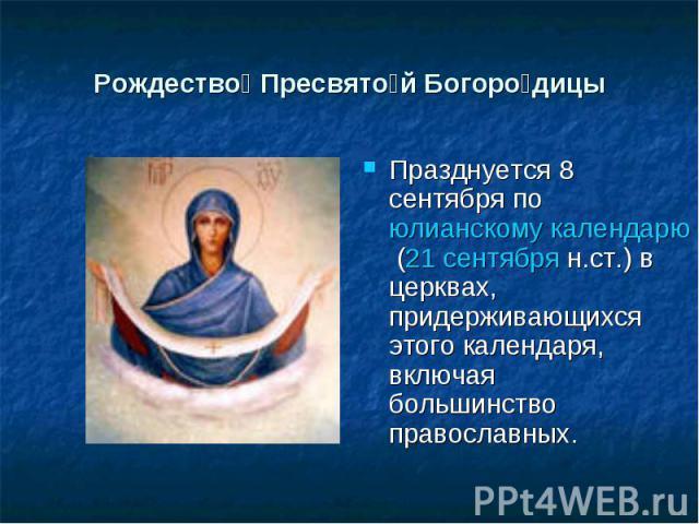 Рождество Пресвятой Богородицы Празднуется 8 сентября по юлианскому календарю (21 сентября н.ст.) в церквах, придерживающихся этого календаря, включая большинство православных.