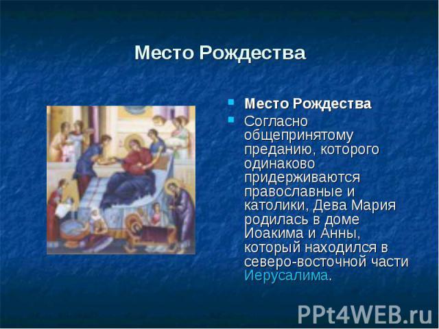 Место Рождества Место РождестваСогласно общепринятому преданию, которого одинаково придерживаются православные и католики, Дева Мария родилась в доме Иоакима и Анны, который находился в северо-восточной части Иерусалима.