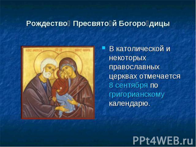 Рождество Пресвятой Богородицы В католической и некоторых православных церквах отмечается 8 сентября по григорианскому календарю.