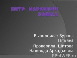 Пётр Маркович Кошка Выполнила: Бурнос ТатьянаПроверила: Шитова Надежда Аркадьевн