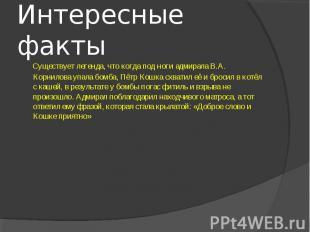Интересные факты Существует легенда, что когда под ноги адмирала В.А. Корнилова