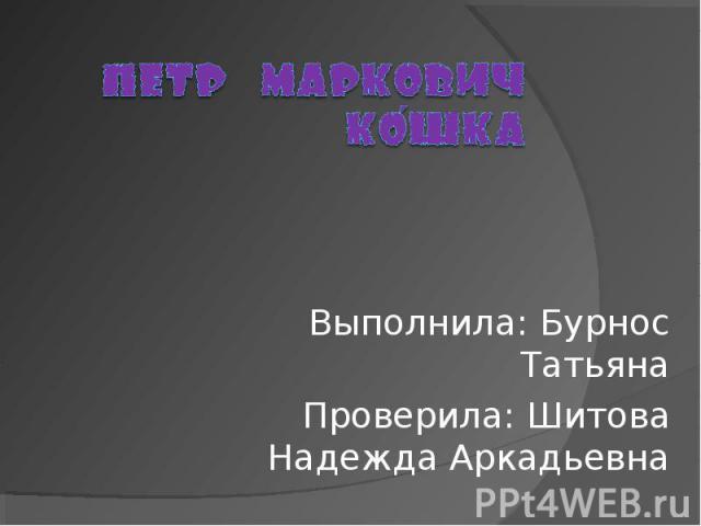 Пётр Маркович Кошка Выполнила: Бурнос ТатьянаПроверила: Шитова Надежда Аркадьевна
