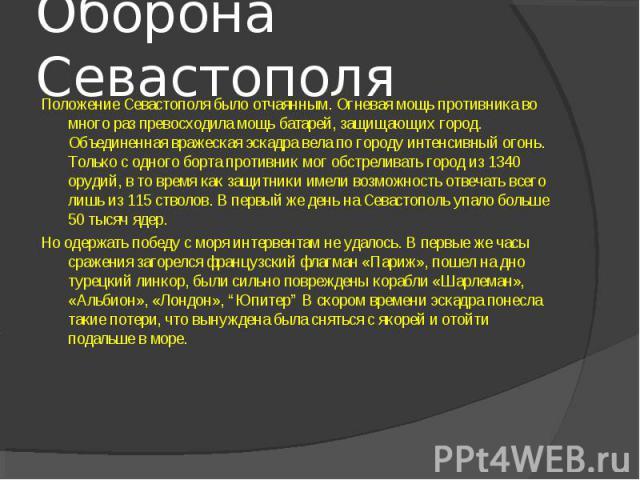 Оборона Севастополя Положение Севастополя было отчаянным. Огневая мощь противника во много раз превосходила мощь батарей, защищающих город. Объединенная вражеская эскадра вела по городу интенсивный огонь. Только с одного борта противник мог обстрели…