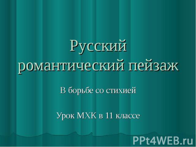 Русский романтический пейзаж В борьбе со стихиейУрок МХК в 11 классе