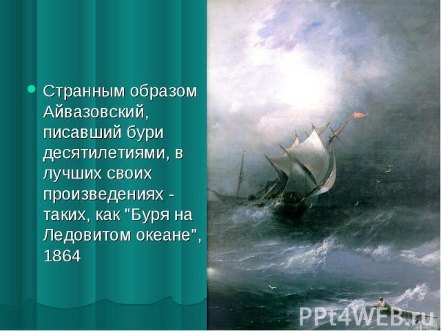 Странным образом Айвазовский, писавший бури десятилетиями, в лучших своих произведениях - таких, как