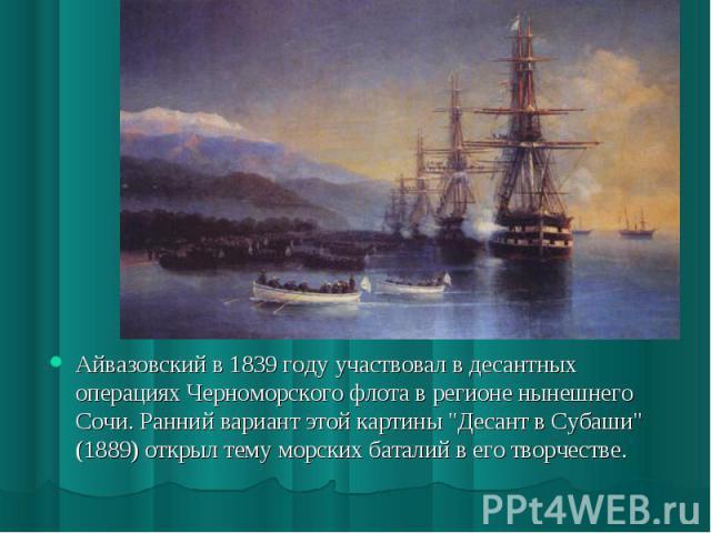 Айвазовский в 1839 году участвовал в десантных операциях Черноморского флота в регионе нынешнего Сочи. Ранний вариант этой картины