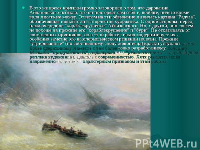 В это же время критики громко заговорили о том, что дарование Айвазовского иссякло, что он повторяет сам себя и, вообще, ничего кроме волн писать не может. Ответом на эти обвинения и явилась картина