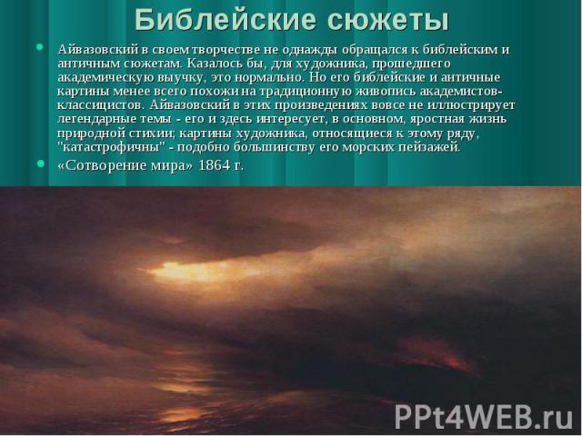 Библейские сюжеты Айвазовский в своем творчестве не однажды обращался к библейским и античным сюжетам. Казалось бы, для художника, прошедшего академическую выучку, это нормально. Но его библейские и античные картины менее всего похожи на традиционну…
