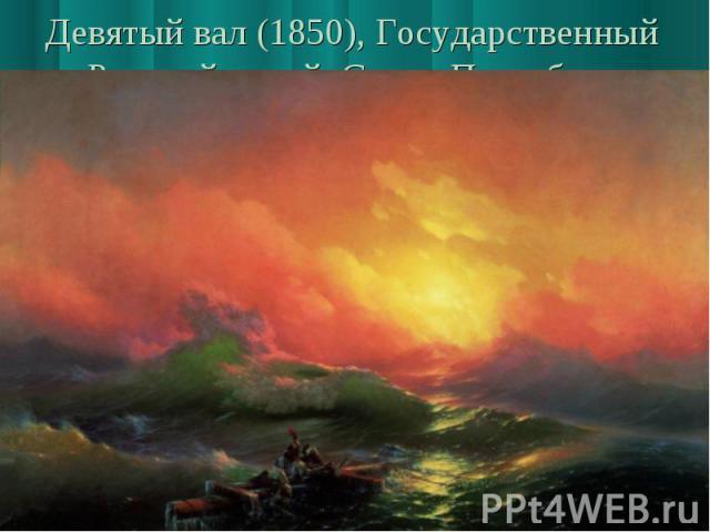 Девятый вал (1850), Государственный Русский музей, Санкт-Петербург Огромная популярность пришла к этому полотну сразу же после его первого показа широкой публике, состоявшегося осенью 1850 года в Московском училище живописи, ваяния и зодчества. Пото…