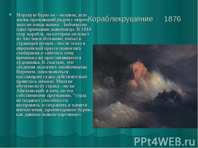 Кораблекрушение 1876 Морскую бурю он - человек, всю жизнь проживший рядом с морем, - знал не понаслышке. Любопытно одно признание живописца. В 1844 году корабль, на котором он плыл из Англии в Испанию, попал в страшный шторм - после этого в европейс…