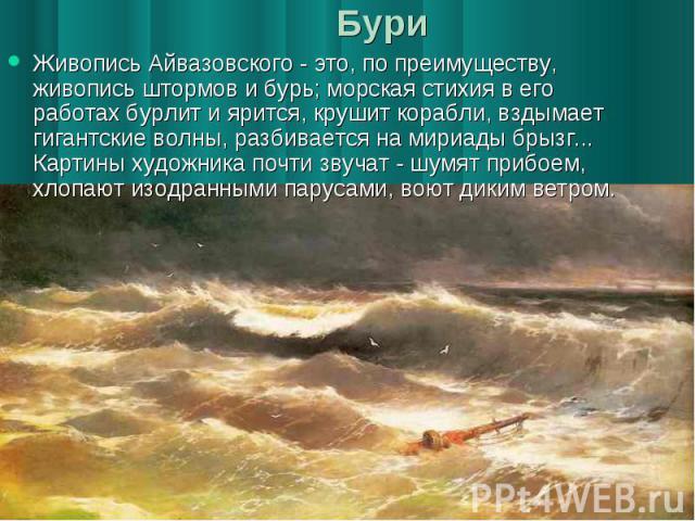 Бури Живопись Айвазовского - это, по преимуществу, живопись штормов и бурь; морская стихия в его работах бурлит и ярится, крушит корабли, вздымает гигантские волны, разбивается на мириады брызг... Картины художника почти звучат - шумят прибоем, хлоп…