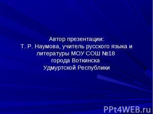 Автор презентации:Т. Р. Наумова, учитель русского языка и литературы МОУ СОШ №18