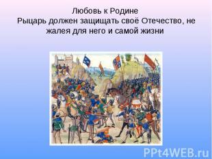 Любовь к Родине Рыцарь должен защищать своё Отечество, не жалея для него и самой