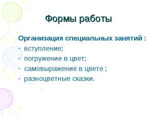 Формы работы Организация специальных занятий :вступление; погружение в цвет;само