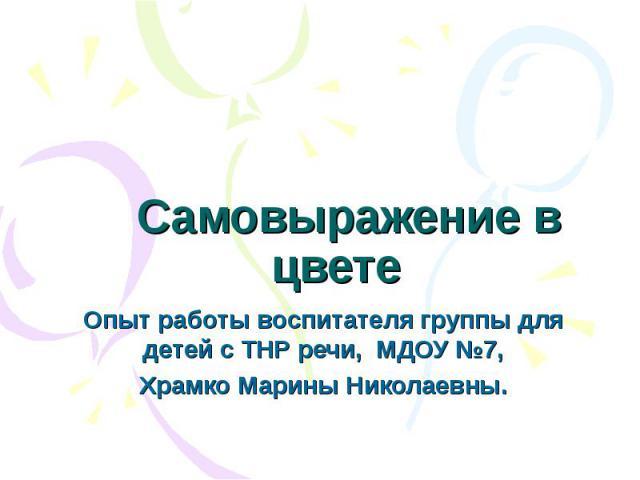 Самовыражение в цвете Опыт работы воспитателя группы для детей с ТНР речи, МДОУ №7,Храмко Марины Николаевны.
