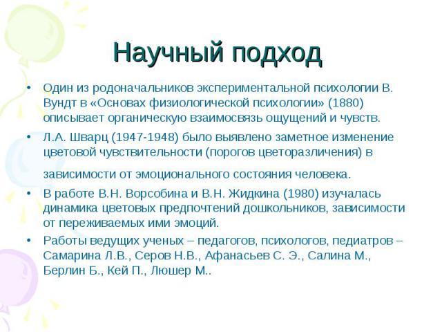 Научный подход Один из родоначальников экспериментальной психологии В. Вундт в «Основах физиологической психологии» (1880) описывает органическую взаимосвязь ощущений и чувств.Л.А. Шварц (1947-1948) было выявлено заметное изменение цветовой чувствит…