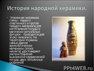 История народной керамики. Усвоенная человеком глины - первого пластичного и про