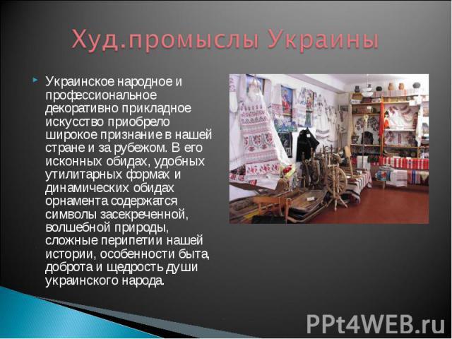 Худ.промыслы Украины Украинское народное и профессиональное декоративно прикладное искусство приобрело широкое признание в нашей стране и за рубежом. В его исконных обидах, удобных утилитарных формах и динамических обидах орнамента содержатся символ…