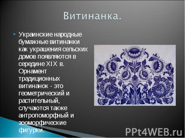 Витинанка. Украинские народные бумажные витинанки как украшения сельских домов появляются в середине XIX в. Орнамент традиционных витинанок - это геометрический и растительный, случаются также антропоморфный и зооморфические фигурки.