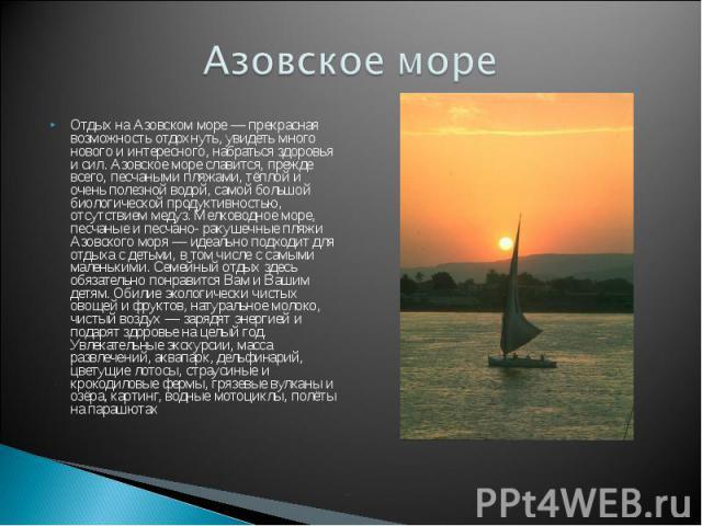 Азовское море Отдых на Азовском море — прекрасная возможность отдохнуть, увидеть много нового и интересного, набраться здоровья и сил. Азовское море славится, прежде всего, песчаными пляжами, тёплой и очень полезной водой, самой большой биологическо…