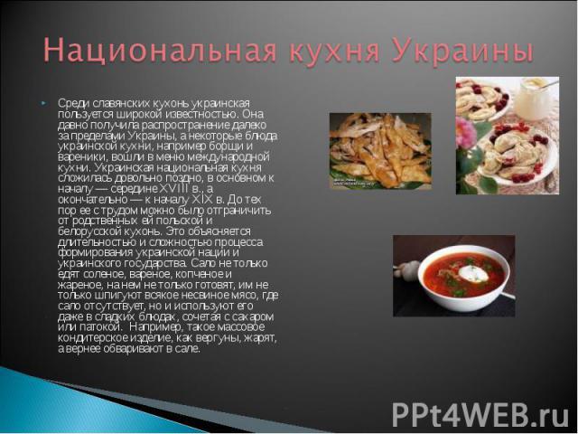 Национальная кухня Украины Среди славянских кухонь украинская пользуется широкой известностью. Она давно получила распространение далеко за пределами Украины, а некоторые блюда украинской кухни, например борщи и вареники, вошли в меню международной …