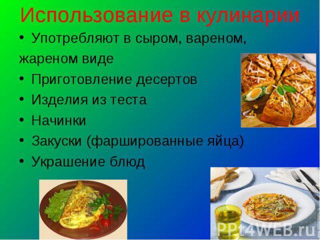 Использование в кулинарии Употребляют в сыром, вареном,жареном видеПриготовление десертовИзделия из тестаНачинкиЗакуски (фаршированные яйца) Украшение блюд