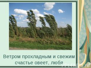 Ветром прохладным и свежим счастье овеет, любя