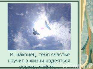 И, наконец, тебя счастье научит в жизни надеяться, верить, любить...