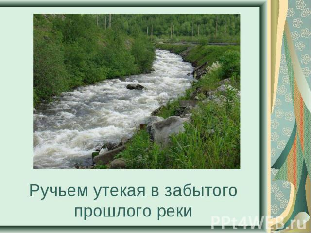 Ручьем утекая в забытого прошлого реки