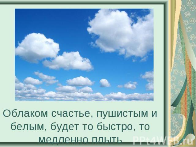 Облаком счастье, пушистым и белым, будет то быстро, то медленно плыть