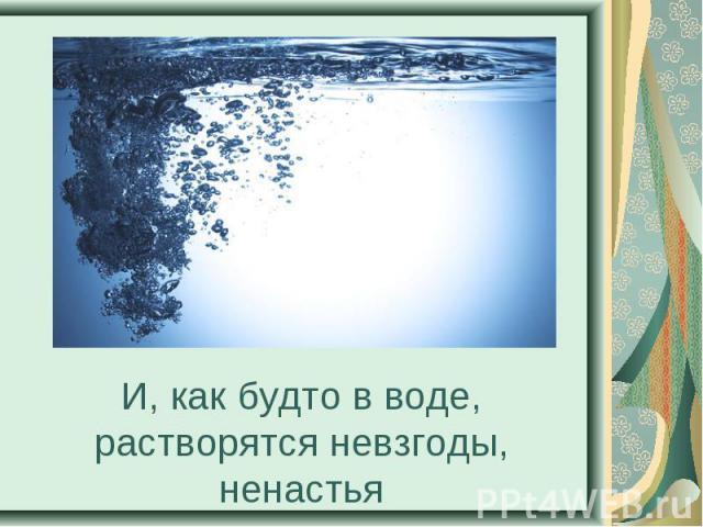 И, как будто в воде, растворятся невзгоды, ненастья