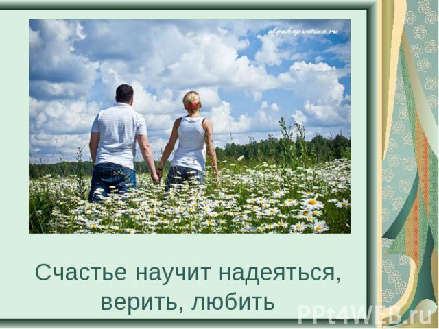 Счастье научит надеяться, верить, любить