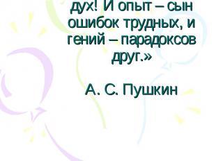 «О, сколько нам открытий чудных готовит просвещенья дух! И опыт – сын ошибок тру