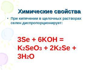 Химические свойства При кипячении в щелочных растворах селен диспропорционирует: