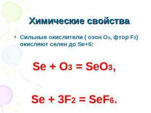 Химические свойства Сильные окислители ( озон О3, фтор F2) окисляют селен до Se+