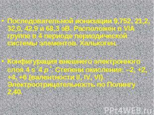 Последовательной ионизации 9,752, 21,2, 32,0, 42,9 и 68,3 эВ. Расположен в VIA г