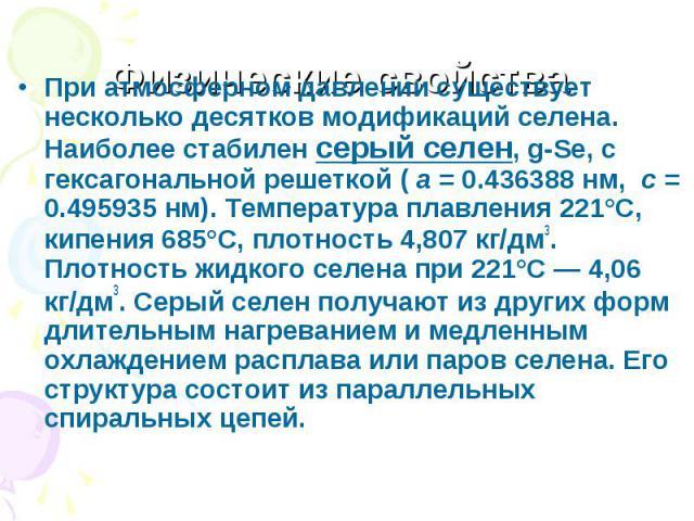 При атмосферном давлении существует несколько десятков модификаций селена. Наиболее стабилен серый селен, g-Se, с гексагональной решеткой ( a = 0.436388 нм, c = 0.495935 нм). Температура плавления 221°C, кипения 685°C, плотность 4,807 кг/дм3. Плотно…
