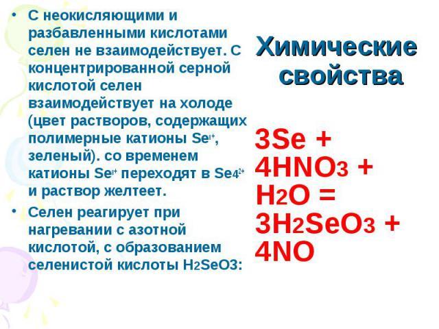 С неокисляющими и разбавленными кислотами селен не взаимодействует. С концентрированной серной кислотой селен взаимодействует на холоде (цвет растворов, содержащих полимерные катионы Se8+, зеленый). со временем катионы Se8+ переходят в Se42+ и раств…