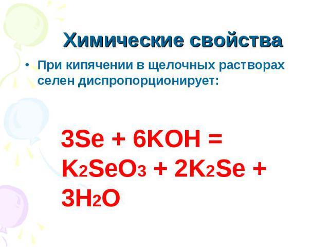 Химические свойства При кипячении в щелочных растворах селен диспропорционирует: 3Se + 6KOH = K2SeO3 + 2K2Se + 3H2O