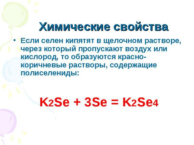Химические свойства Если селен кипятят в щелочном растворе, через который пропускают воздух или кислород, то образуются красно-коричневые растворы, содержащие полиселениды: K2Se + 3Se = K2Se4