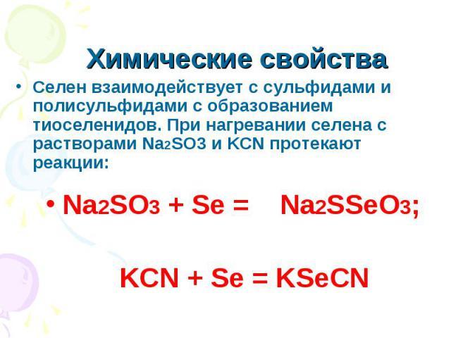 Химические свойства Селен взаимодействует с сульфидами и полисульфидами с образованием тиоселенидов. При нагревании селена с растворами Na2SO3 и KCN протекают реакции:Na2SO3 + Se = Na2SSeO3; KCN + Se = KSeCN
