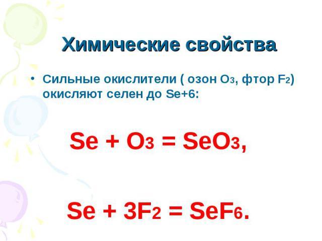 Химические свойства Сильные окислители ( озон О3, фтор F2) окисляют селен до Se+6:Se + O3 = SeO3,Se + 3F2 = SeF6.