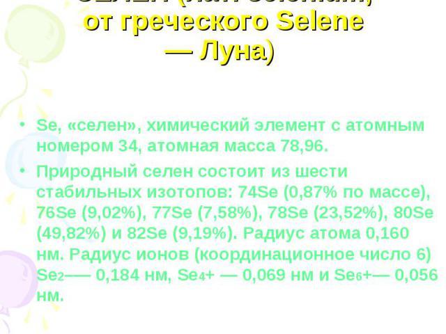 СЕЛЕН (лат. selenium, от греческого Selene — Луна) Se, «селен», химический элемент с атомным номером 34, атомная масса 78,96. Природный селен состоит из шести стабильных изотопов: 74Se (0,87% по массе), 76Se (9,02%), 77Se (7,58%), 78Se (23,52%), 80S…