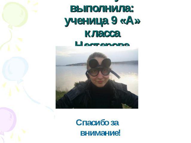 Работу выполнила:ученица 9 «А» классаНестерова Анастасия Спасибо за внимание!