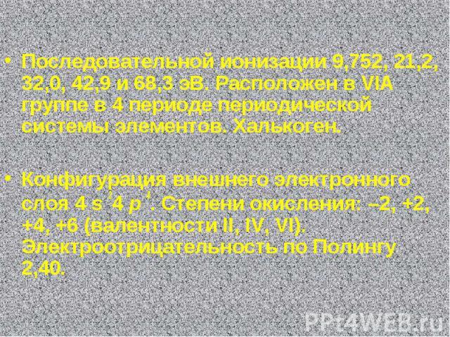 Последовательной ионизации 9,752, 21,2, 32,0, 42,9 и 68,3 эВ. Расположен в VIA группе в 4 периоде периодической системы элементов. Хaлькоген. Конфигурация внешнего электронного слоя 4 s 24 p 4. Степени окисления: –2, +2, +4, +6 (валентности II, IV, …