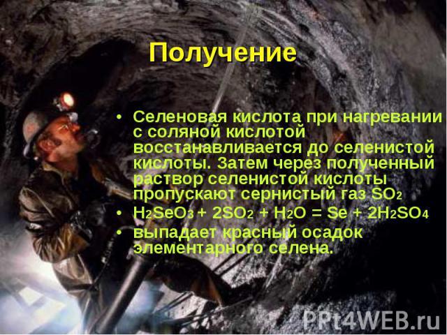 Получение Селеновая кислота при нагревании с соляной кислотой восстанавливается до селенистой кислоты. Затем через полученный раствор селенистой кислоты пропускают сернистый газ SO2 H2SeO3 + 2SO2 + H2O = Se + 2H2SO4выпадает красный осадок элементарн…