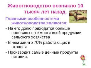 Животноводство возникло 10 тысяч лет назад. Главными особенностями животноводств